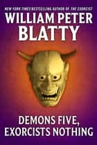 Demons Five, Exorcists Nothing - A Fable ebook by William Peter Blatty