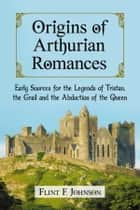 Origins of Arthurian Romances ebook by Flint F. Johnson