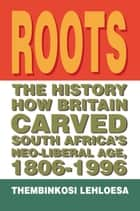 Roots - The History How Britain Carved South Africa's Neo-Liberal Age, 1806-1996 ebook by Thembinkosi Lehloesa
