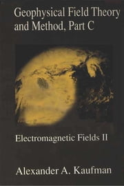 Geophysical Field Theory and Method, Part C: Electromagnetic Fields II ebook by Kaufman, Alex A.