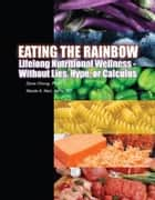 Eating the Rainbow: Lifelong Nutritional Wellness Without Lies, Hype, or Calculus ebook by Dave Chong,Nicole Kerr
