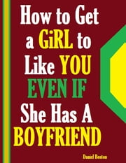 How to Get a Girl to Like You Even If She Has a Boyfriend ebook by Daniel Boston
