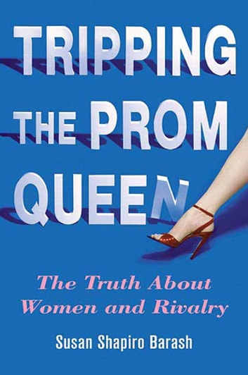 Tripping the Prom Queen - The Truth About Women and Rivalry ebook by Susan Shapiro Barash