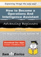 How to Become a Operations And Intelligence Assistant - How to Become a Operations And Intelligence Assistant ebook by Eloy Jenson