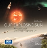 Our Explosive Sun - A Visual Feast of Our Source of Light and Life ebook by Pal Brekke
