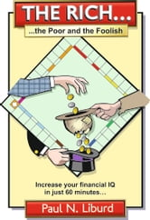 The Rich, The Poor & The Foolish (Increase Your Financial IQ in Just 60 Minutes...) ebook by Paul Liburd