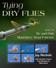 Tying Dry Flies - How to Tie and Fish Must-Have Trout Patterns ebook by Jay Nichols, Charlie Craven, Mike Heck, Paul Weamer