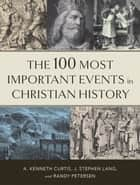 The 100 Most Important Events in Christian History ebook by A. Kenneth Curtis, J. Stephen Lang, Randy Petersen