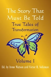 The Story That Must Be Told - True Tales of Transformation ebook by Victor Volkman,Irene Watson