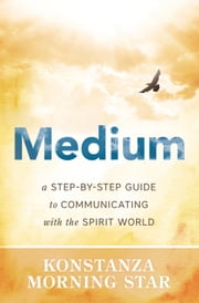 Medium - A Step-by-Step Guide to Communicating with the Spirit World ebook by Konstanza Morning Star