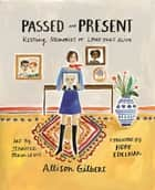 Passed and Present - Keeping Memories of Loved Ones Alive ebook by Allison Gilbert