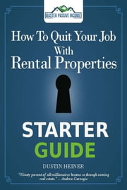 How to Quit Your Job with Rental Properties Starter Guide ebook by Dustin Heiner