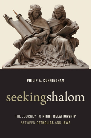 Seeking Shalom - The Journey to Right Relationship between Catholics and Jews ebook by Philip A. Cunningham
