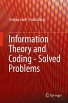 Information Theory and Coding - Solved Problems ebook by Predrag Ivaniš,Dušan Drajić