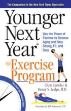 Younger Next Year: The Exercise Program - Use the Power of Exercise to Reverse Aging and Stay Strong, Fit, and Sexy ebook by Chris Crowley, Henry S. Lodge, M.D.,...