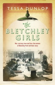 The Bletchley Girls - War, secrecy, love and loss: the women of Bletchley Park tell their story ebook by Tessa Dunlop