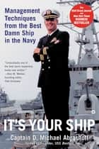 It's Your Ship - Management Techniques from the Best Damn Ship in the Navy ebook by D. Michael Abrashoff