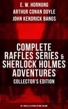 COMPLETE RAFFLES SERIES & SHERLOCK HOLMES ADVENTURES - COLLECTOR'S EDITION: 60+ Novels & Stories in One Volume - Including The Amateur Cracksman, The Black Mask, A Thief in the Night, Mr. Justice Raffles, Mrs. Raffles, R. Holmes & Co., and The Adventures of Sherlock Holmes ebook by E. W. Hornung, Arthur Conan Doyle, John Kendrick Bangs,...