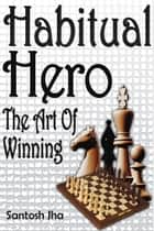Habitual Hero: The Art Of Winning ebook by Santosh Jha