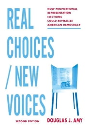 Real Choices / New Voices: How Proportional Representation Elections Could Revitalize American Democracy ebook by Amy, Douglas J.