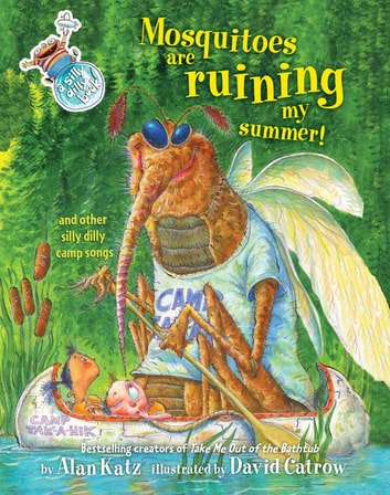 Mosquitoes Are Ruining My Summer! - And Other Silly Dilly Camp Songs ebook by Alan Katz