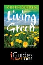 Living Green: The Complete Green Guide ebook by Maria Costantino,Penny Poyzer,Flame Tree iGuides