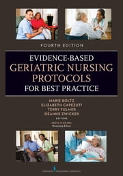 Evidence-Based Geriatric Nursing Protocols for Best Practice - Fourth Edition ebook by Elizabeth Capezuti, PhD, RN, FAAN,DeAnne Zwicker, DrNP, APRN, BC,Terry T. Fulmer, PhD, RN, FAAN,Ardis O'Meara, MA,Marie Boltz, PhD, RN, GNP-BC, FGSA, FAAN