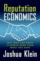 Reputation Economics - Why Who You Know Is Worth More Than What You Have ebook by Joshua Klein