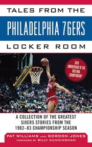 Tales from the Philadelphia 76ers Locker Room - A Collection of the Greatest Sixers Stories from the 1982-83 Championship Season ebook by Gordon Jones,Pat Williams,Billy Cunningham