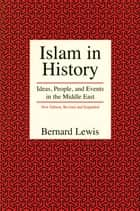 Islam in History - Ideas, People, and Events in the Middle East ebook by Bernard Lewis