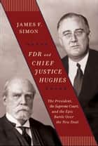 FDR and Chief Justice Hughes - The President, the Supreme Court, and the Epic Battle Over the New Deal ebook by James F. Simon