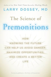 The Science of Premonitions - How Knowing the Future Can Help Us Avoid Danger, Maximize Opportunities, and Cre ate a Better Life ebook by Larry Dossey