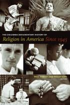 The Columbia Documentary History of Religion in America Since 1945 eBook by Paul Harvey, Philip Goff