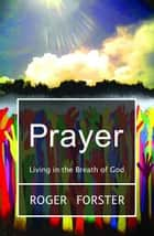 Prayer: Living in the Breath of God ebook by Roger Forster