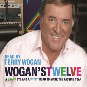 Wogan's Twelve - A Sharp Eye and a Witty Word to Mark the Passing Year audiobook by Sir Terry Wogan OBE