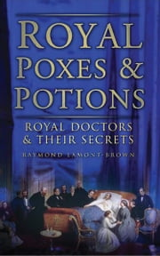 Royal Poxes and Potions - Royal Doctors and Their Secrets ebook by Raymond Lamont Brown