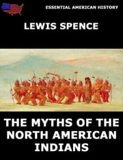 The Myths Of The North American Indians - Fully Illustrated Edition ebook by Lewis Spence