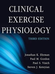 Clinical Exercise Physiology, Third Edition ebook by Jonathan K. Ehrman, Paul M. Gordon, Paul S. Visich, Steven J. Keteyian
