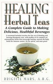 Healing Herbal Teas - A Complete Guide to Making Delicious Healthful Beverages ebook by Brigitte Mars