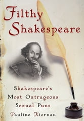Filthy Shakespeare - Shakespeare's Most Outrageous Sexual Puns ebook by Pauline Kiernan