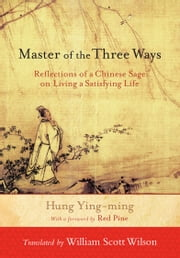 Master of the Three Ways: Reflections of a Chinese Sage on Living a Satisfying Life ebook by Hung Ying-ming,William Scott Wilson,Bill Porter