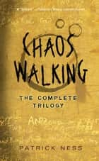 Chaos Walking: The Complete Trilogy ebook by Patrick Ness