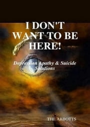 I Don't Want to Be Here: Depression Apathy & Suicide Solutions ebook by The Abbotts