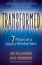 Transformed - The 7 Pillars of a Legacy Minded Man ebook by Joe Pellegrino, Jack Redmond