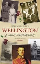 Wellington - A Journey Through My Family ebook by Jane Wellesley