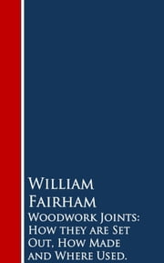 Woodwork Joints: How they are Set Out, How Made and Where Used ebook by William  Fairham