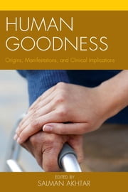 Human Goodness - Origins, Manifestations, and Clinical Implications ebook by Salman Akhtar,Salman Akhtar,Lawrence Blum,Jodi Brown,Elio Frattaroli,Beth J. Seelig,Shahrzad Siassi,Andrew Smolar,Ann G. Smolen