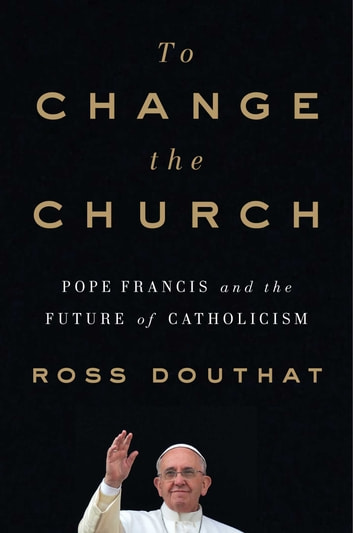 To Change the Church - Pope Francis and the Future of Catholicism ebook by Ross Douthat