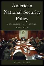 American National Security Policy - Authorities, Institutions, and Cases ebook by John T. Fishel