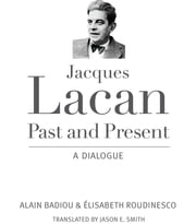 Jacques Lacan, Past and Present - A Dialogue ebook by Alain Badiou, Elisabeth Roudinesco, Jason E. Smith
